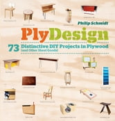 PlyDesign - 73 Distinctive DIY Projects in Plywood (and other sheet goods) ebook by Philip Schmidt