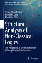 Structural Analysis of Non-Classical Logics - The Proceedings of the Second Taiwan Philosophical Logic Colloquium ebook by Syraya Chin-Mu Yang, Duen-Min Deng, Hanti Lin