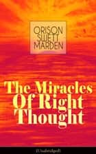 The Miracles of Right Thought (Unabridged) - Unlock the Forces in the Great Within of Yourself: How to Strangle Every Idea of Deficiency, Imperfection or Inferiority - Achieve Self-Confidence and the Power within You ebook by Orison Swett Marden