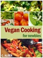 Vegan Cooking for Newbies - How Can You Be a Vegan, Everything About Vegan - the Ingredients, Replacements, Cooking, Nutrition and Recipes ekitaplar by C ALBER