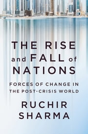 The Rise and Fall of Nations: Forces of Change in the Post-Crisis World ebook by Ruchir Sharma