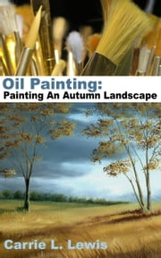 Oil Painting: Painting An Autumn Landscape ebook by Carrie L. Lewis