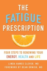 The Fatigue Prescription - Four Steps to Renewing Your Energy, Health, and Life ebook by Linda Hawes Clever,M.D. Dean Ornish