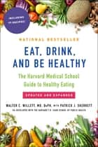Eat, Drink, and Be Healthy - The Harvard Medical School Guide to Healthy Eating ebook by Walter Willett, M.D., P.J. Skerrett