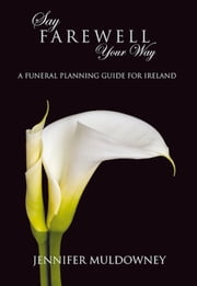 Say Farewell Your Way: A Funeral Planning Guide for Ireland ebook by Jennifer Muldowney