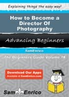 How to Become a Director Of Photography - How to Become a Director Of Photography ebook by Mariam Carrington