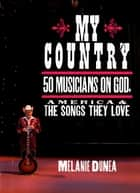 My Country - 50 Musicians on God, America & the Songs They Love ebook by Melanie Dunea