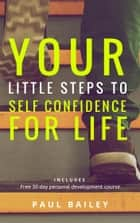Your Little Steps to Self Confidence for Life ebook by Paul Bailey