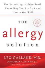 The Allergy Solution - Unlock the Surprising, Hidden Truth about Why You Are Sick and How to Get Well ebook by Leo Galland,M.D.,Jonathan Galland,J.D.