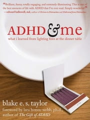 ADHD and Me:What I Learned from Lighting Fires at the Dinner Table ebook by Taylor, Blake E. S.