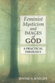 Feminist Mysticism and Images of God: A Practical Theology ebook by Jennie S. Knight