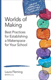 Worlds of Making - Best Practices for Establishing a Makerspace for Your School ebook by Laura Fleming