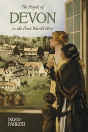 The People of Devon in the First World War ebook by David Parker