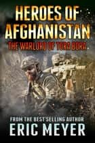 Heroes of Afghanistan: The Warlord of Tora Bora ebook by Eric Meyer