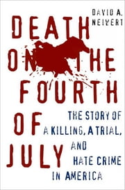 Death on the Fourth of July - The Story of a Killing, a Trial, and Hate Crime in America ebook by David A. Neiwert