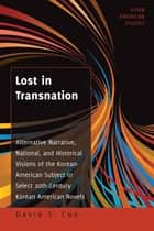 Lost in Transnation - Alternative Narrative, National, and Historical Visions of the Korean-American Subject in Select 20th-Century Korean American Novels ebook by David S. Cho