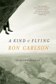 A Kind of Flying: Selected Stories ebook by Ron Carlson