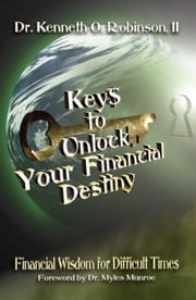 Keys to Unlock Your Financial Destiny - Financial Wisdom for Difficult Times ebook by Dr. Kenneth O. Robinson