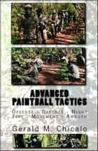 Advanced Paintball Tactics: Fire, Movement, Ambush, Offense, Defense, Night ebook by Gerald M. Chicalo