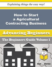 How to Start a Agricultural Contracting Business (Beginners Guide) - How to Start a Agricultural Contracting Business (Beginners Guide) ebook by Nilda Kiefer