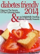 Diabetes Friendly 2014 Discover The Secrets Of The Gylcemic Index & 33 Delightfully Dazzling Diabetic Desserts ebook by Mary Rice