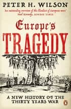 Europe's Tragedy - A New History of the Thirty Years War ebook by Peter H. Wilson