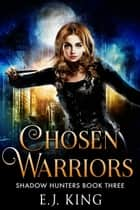 Chosen Warriors - Shadow Hunters, #3 ebook by E.J. King