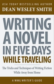 Writing a Novel in Five Days While Traveling - The Tricks and Techniques of Writing Fiction While Away From Home ebook by Dean Wesley Smith