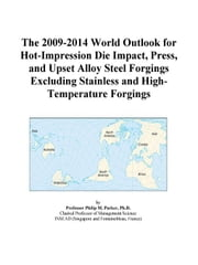 The 2009-2014 World Outlook for Hot-Impression Die Impact, Press, and Upset Alloy Steel Forgings Excluding Stainless and High-Temperature Forgings ebook by ICON Group International, Inc.