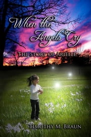 When The Angels Cry-The Story of Arielle ebook by Timothy Braun