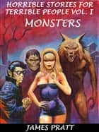 Horrible Stories For Terrible People, Vol. 1: Monsters ebook by James Pratt