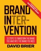 Brand Intervention: 33 Steps to Transform the Brand You Have into the Brand You Need ebook by David Brier