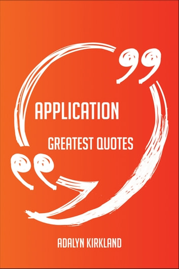 Application Greatest Quotes - Quick, Short, Medium Or Long Quotes. Find The Perfect Application Quotations For All Occasions - Spicing Up Letters, Speeches, And Everyday Conversations. ebook by Adalyn Kirkland