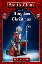 Santa Claus And The Kingdom Of Christmas ebook by Holt Clarke