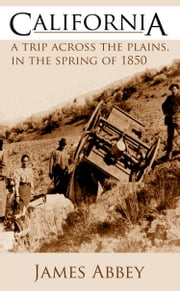 California: A Trip Across the Plains in the Spring of 1850 ebook by James Abbey