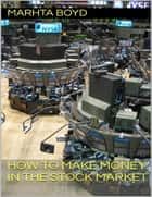 How to Make Money In the Stock Market ebook by Marhta Boyd