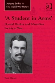 'A Student in Arms' - Donald Hankey and Edwardian Society at War ebook by Dr Ross Davies,Dr John Bourne