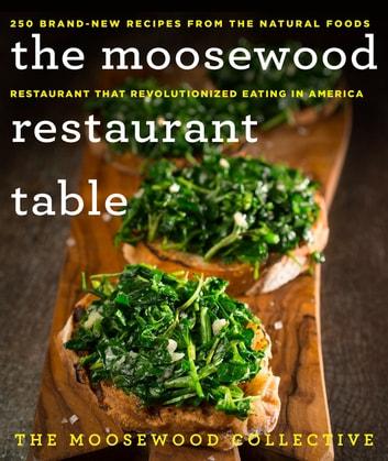 The Moosewood Restaurant Table - 250 Brand-New Recipes from the Natural Foods Restaurant That Revolutionized Eating in America ebook by The Moosewood Collective