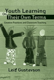 Youth Learning On Their Own Terms - Creative Practices and Classroom Teaching ebook by Leif Gustavson