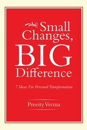 Small Changes, Big Difference - 7 Ideas For Personal Transformation ebook by Preeity Verma