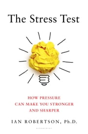 The Stress Test - How Pressure Can Make You Stronger and Sharper ebook by Ian Robertson