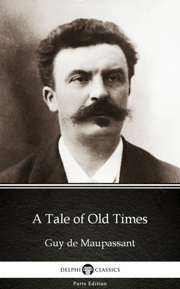 A Tale of Old Times by Guy de Maupassant - Delphi Classics (Illustrated) ebook by Guy de Maupassant