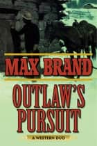 Outlaw's Pursuit - A Western Duo ebook by Max Brand
