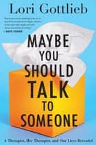 Maybe You Should Talk to Someone - A Therapist, HER Therapist, and Our Lives Revealed ebook by Lori Gottlieb