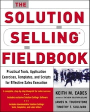 The Solution Selling Fieldbook - Practical Tools, Application Exercises, Templates and Scripts for Effective Sales Execution ebook by Keith M. Eades,James N. Touchstone,Timothy T. Sullivan
