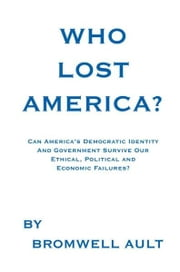 Who Lost America? - Can America's Democratic Identity And Government Survive Our Ethical, Political and Economic Failures? ebook by Bromwell Ault