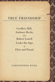 True Friendship: Geoffrey Hill, Anthony Hecht, and Robert Lowell Under the Sign of Eliot and Pound ebook by Christopher Ricks