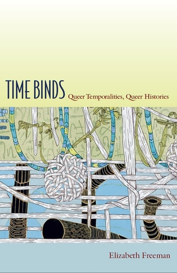 Time Binds - Queer Temporalities, Queer Histories ebook by Elizabeth Freeman,Judith Halberstam,Lisa Lowe