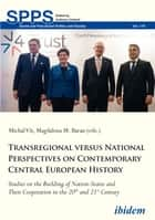 Transregional versus National Perspectives on Contemporary Central European History - Studies on the Building of Nation-States and Their Cooperation in the 20th and 21st Century ebook by Michal Vit, Andreas Umland, Magdalena M. Baran