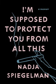 I'm Supposed to Protect You from All This - A Memoir ebook by Nadja Spiegelman